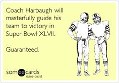 Coach Harbaugh will masterfully guide his team to victory in Super Bowl XLVII. Guaranteed.