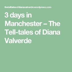 3 days in Manchester – The Tell-tales of Diana Valverde