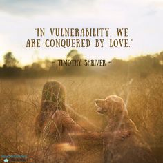 """In vulnerability, we are conquered by love."" ~Timothy Shriver"