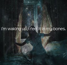 I'm waking up, I feel it in my bones.