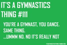 "it's not. I get soooo annoyed when some ""dancers"" say they are good at gymnastics when they aren't"