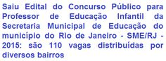 A Prefeitura Municipal do Rio de Janeiro / RJ, comunica aos interessados, da abertura de Concurso Público que objetiva o provimento de 110 (cento e dez) vagas no emprego de Professor de Educação Infantil do Quadro Permanente de Pessoal da Secretaria Municipal de Educação deste município. A escolaridade exigida pode ser em Nível Médio e Superior. O salário inicial é de R$ 3.515,87 (três mil, quinhentos e quinze reais e oitenta e sete centavos).