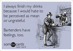 I always finish my drinks because I would hate to be perceived as mean or ungrateful. Bartenders have feelings, too. | Confession Ecard | someecards.com