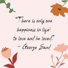 There is only one happiness in love - to love and be loved. - George Sand via Feel Good Quotes, Self Love Quotes, Mom Quotes, Wise Quotes, Happy Quotes, Quotes To Live By, Change And Growth Quotes, Personal Growth Quotes, Positive Words
