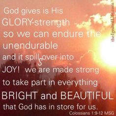 Glory strength!!! Colossians 1:9-12MSG