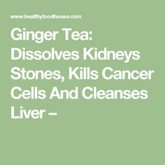 Ginger Tea: Dissolves Kidneys Stones, Kills Cancer Cells And Cleanses Liver –