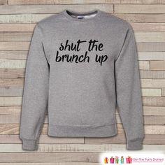 Brunch Shirt - Shut The Brunch Up Shirt - Funny Brunch Sweatshirt - Men's Crewneck Sweatshirt - Grey Sweatshirt - Best Friend Gift Idea