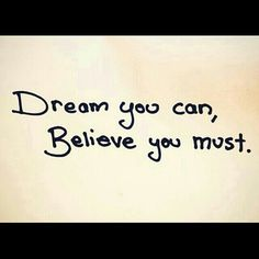 Dream you can, Believe you must.