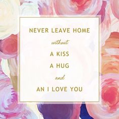 ~ Never leave home without a kiss, a hug, and an I love you.
