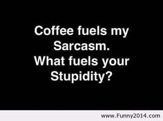 Coffee fuels my sarcasm. What fuels your stupidity?