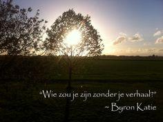 """""""Wie zou je zijn zonder je verhaal?"""" ~ Byron Katie  Foto: De Miérelong (B)"""