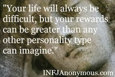 """""""Your life will always be difficult, but your rewards can be greater than any other personality type can imagine."""" INFJ"""