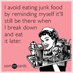 I avoid eating junk food by reminding myself it'll still be there when I break down and eat it later.