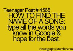 HOW TO FIND THE NAME OF A SONG: type all the words you know in google and hope for the best
