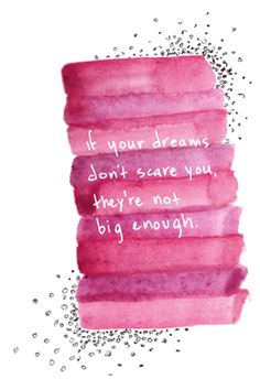 If your dreams don't scare you, they are not big enough: hah...I think I've taken care of this one...