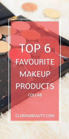 Top 6 Favourite Makeup Products | Collab www.clarinabeauty.com