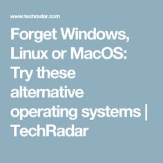 Forget Windows, Linux or MacOS: Try these alternative operating systems | TechRadar