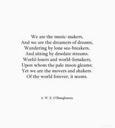 We are the music makers, and we are the dreamers of dreams  -Arthur O'Shaughnessy