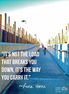 It's not the load that breaks you down, it's the way you carry it. ~ Lena Horne.