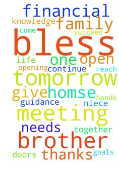 Jesus Bless our meeting tomorrow! -  	Lord, we come together as one. �Bless us and guide us in our meeting tomorrow. �Help each of us to reach our goals. �We need you in our daily life. �Lord, also help me with my financial needs. �continue to open the doors to help me and my family succeed. � We need your guidance with opening the homse for the kids. � Bless us with courage and knowledge. �Lay your hands upon my sister K. , my niece T, �my brother G, �my brother L, and my Mother, �We give…