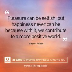 """""""Pleasure can be selfish, but happiness never can be because with it, we contribute to a more positive world."""" — Shawn Achor"""