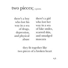 two pieces; a poem. there's a boy who lost way in a sea of drugs, depression and physical abuse. there's a girl who lost her way in a sea of fake smiles, scarred skin, and smudged mascara. they fit together like two pieces of a broken heart