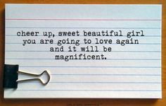 cheer up sweet, beautiful girl. you are going to love again and it will be magnificent.