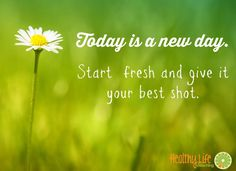 Today is a new day.  Start fresh and give it your best shot.  Healthy Life Coaching www.healthylifecoaching.com.au #newstart #today