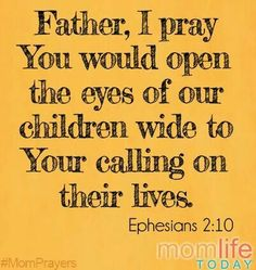 """Father, I pray You would open the eyes of our children wide to Your calling on their lives. """"For we are his workmanship, created in Christ Jesus for good works,. Prayer For Mothers, Praying For Your Children, Prayers For Children, Prayer Scriptures, Prayer Quotes, Bible Quotes, Bible Verses, Faith Quotes, Mom Prayers"""