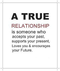 A true relationship is with someone who accepts your past, supports your present, loves you and encourages your future.