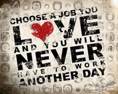 Choose a job you Love and you will never have to work another day