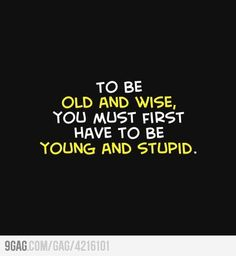 To be old and wise, you must first...