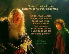 """""""All we have to decide is what to do with the time that is given us."""" -Gandalf"""