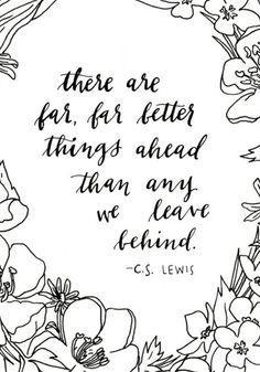 """There are far, far better things ahead than any we leave behind."" - C.S. Lewis"