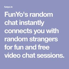 FunYo's random chat instantly connects you with random strangers for fun and free video chat sessions.