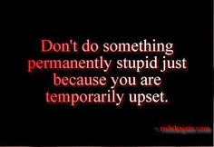 Don't do something STUPID permanently just because you are TEMPORARILY upset!