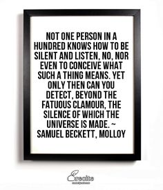 Not one person in a hundred knows how to be silent and listen, no, nor even to conceive what such a thing means. Yet only then can you detect, beyond the fatuous clamour, the silence of which the universe is made. ~ Samuel Beckett, Molloy - Quote From Recite.com #RECITE #QUOTE