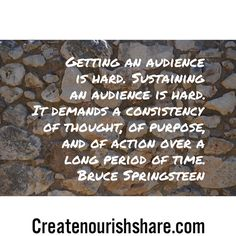 Getting an audience is hard. Sustaining an audience is hard. It demands a consistency of thought, of purpose, and of action over a long period of time.  Bruce Springsteen