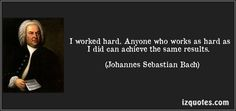 I worked hard. Anyone who works as hard as I did can achieve the same results. (Johannes Sebastian Bach) #quotes #quote #quotations