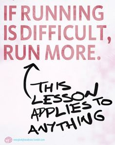 """""""If running is difficult, run more. (This lesson applies to anything.)"""""""