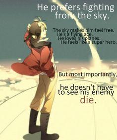 """""""Él prefiere estar luchando desde él cielo. Él cielo lo hace sentir libre. Él es un as volador. Él ama sus aviones. Él se siente como un súper heroe. Pero mas importante, él no tiene que ver a su enemigo morir""""."""