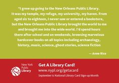 """I grew up going to the New Orleans Public Library. It was my temple, my refuge, my university, my haven. From aged six to eighteen, I never saw or entered a bookstore, but the New Orleans Public Library brought the world to me and brought me into the wide world.  I'd spend hours there after school and on weekends, browsing marvelous hardcover books on all topics including archaeology, history, music, science, ghost stories, science fiction, current events.  Looking it up in the libr"