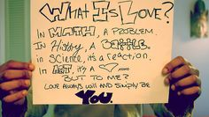 What is love?  In math, a problem.  In history, a battle.  In science, it's a reaction.  In art, it's a <3 xoxo  But to me?  Love always will simply be:  YOU.