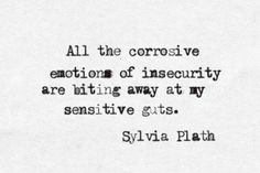 """All the corrosive emotions of insecurity are biting away at my sensitive guts."" -Sylvia Plath"