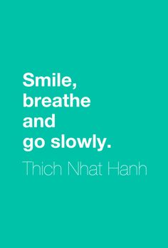 """""""Smile, breathe and go slowly.""""  ― Thich Nhat Hanh"""