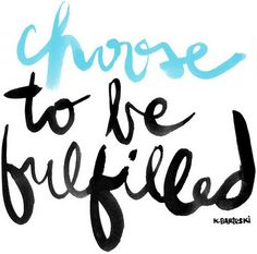 choose to be fulfilled in anything you do