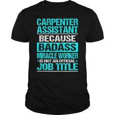CARPENTER ASSISTANT Because BADASS Miracle Worker Isn't An Official Job Title T Shirts, Hoodies, Sweatshirts. CHECK PRICE…
