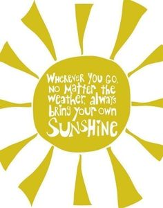 inspirational quote - Wherever you go, no matter the weather, always bring your own sunshine.