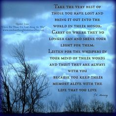 Take the very best of those you have lost and bring it out into the world in their honor. you keep their memory alive with the life that you live. Alive Quotes, Me Quotes, Wisdom Quotes, Death Quotes, Missing My Son, Grief Loss, Memorial Poems, Shine Your Light, 1 Live