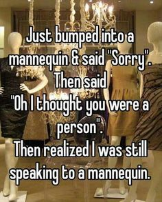 "Just bumped into a mannequin and said ""Sorry."" Then said, "" Oh I thought you were a person."" Then I realized I was still speaking to a mannequin."